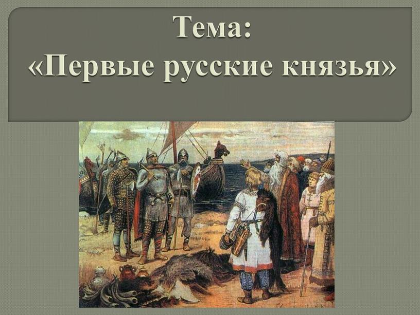 Тема: «Первые русские князья»