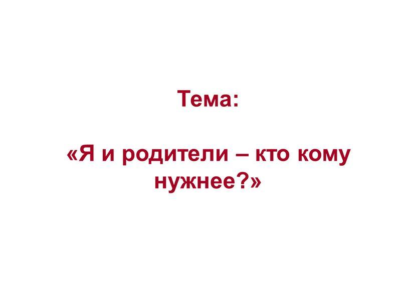 Тема: «Я и родители – кто кому нужнее?»