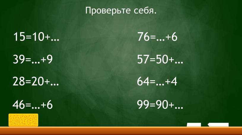 Проверьте себя. 15=10+… 39=…+9 28=20+… 46=…+6 76=…+6 57=50+… 64=…+4 99=90+…