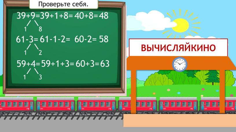 ВЫЧИСЛЯЙКИНО 39+9= 1 8 39+1+8= 40+8= 48 61-3= 59+4= 1 2 61-1-2= 60-2= 58 1 3 59+1+3= 60+3= 63