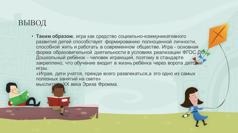 ВЫВОД Таким образом , игра как средство социально-коммуникативного развития детей способствует формированию полноценной личности, способной жить и работать в современном обществе