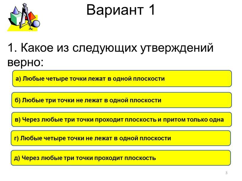 Вариант 1 в) Через любые три точки проходит плоскость и притом только одна a)