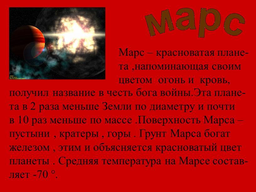 Марс – красноватая плане- та ,напоминающая своим цветом огонь и кровь, получил название в честь бога войны