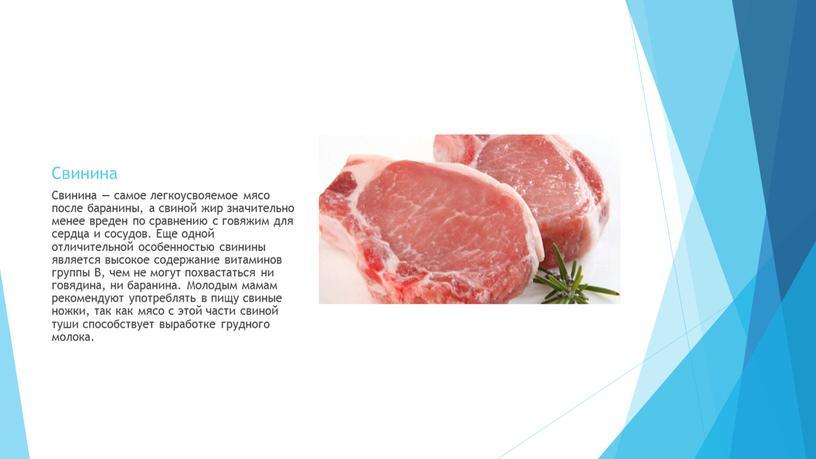 Свинина Свинина — самое легкоусвояемое мясо после баранины, а свиной жир значительно менее вреден по сравнению с говяжим для сердца и сосудов