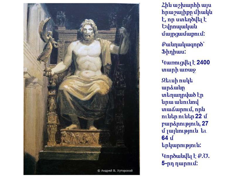 Հին աշխարհի այս հրաշալիքը միակն է, որ ստեղծվել է Եվրոպական մայրցամաքում: Քանդակագործ` Ֆիդիաս: Կառուցվել է 2400 տարի առաջ Զեւսի ոսկե արձանը տեղադրված էր նրա անունով…