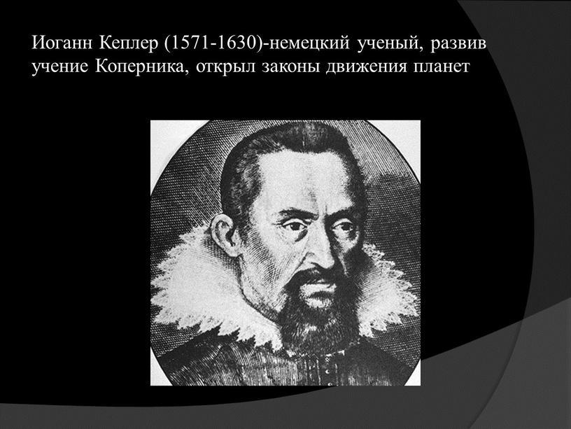 Иоганн Кеплер (1571-1630)-немецкий ученый, развив учение