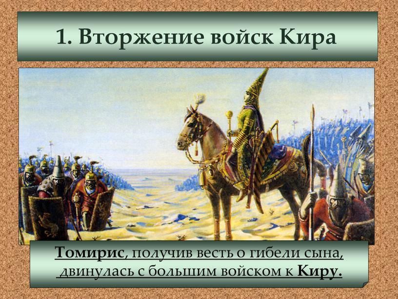 Вторжение войск Кира Томирис , получив весть о гибели сына, двинулась с большим войском к