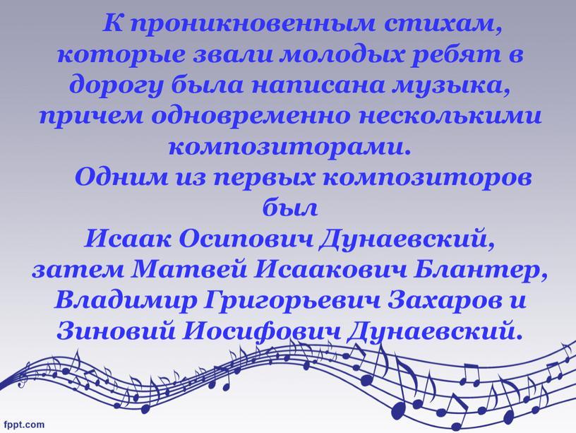 К проникновенным стихам, которые звали молодых ребят в дорогу была написана музыка, причем одновременно несколькими композиторами