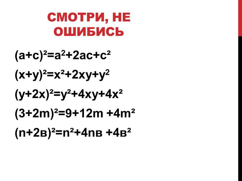 Смотри, не ошибись (а+с)²=а2+2ас+с² (х+у)²=х²+2ху+y2 (y+2х)²=у²+4ху+4х² (3+2m)²=9+12m +4m² (n+2в)²=n²+4nв +4в²