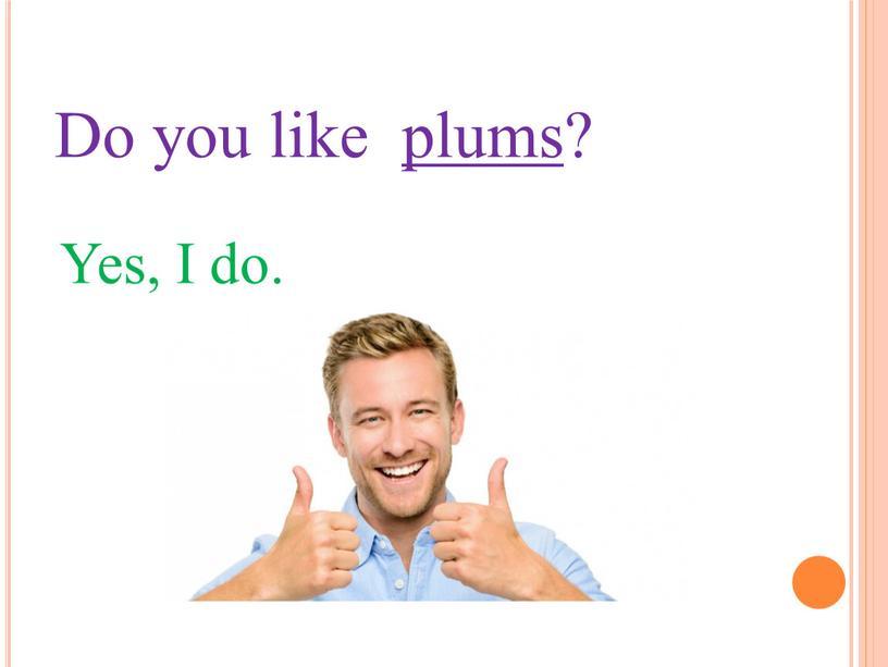 Do you like plums? Yes, I do.