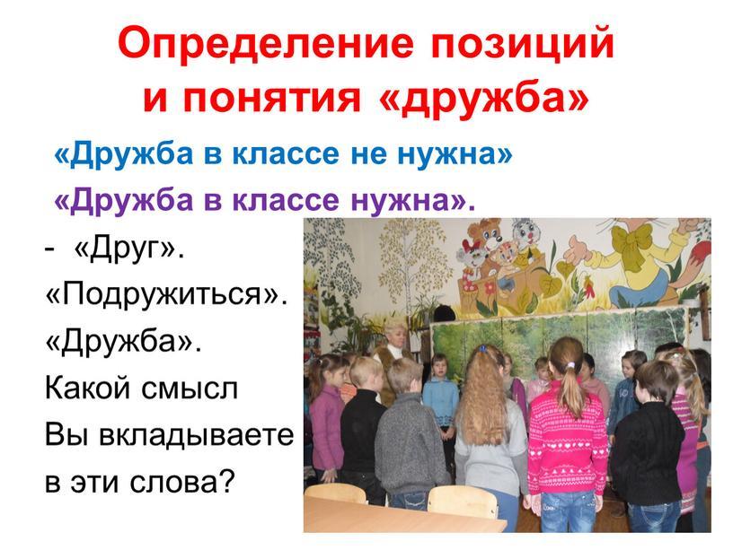 Определение позиций и понятия «дружба» «Дружба в классе не нужна» «Дружба в классе нужна»