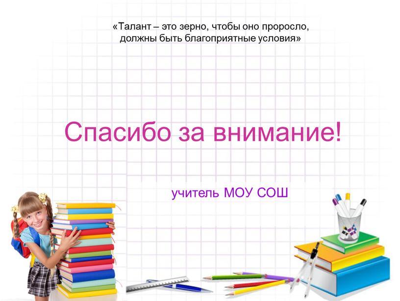 Спасибо за внимание! «Талант – это зерно, чтобы оно проросло, должны быть благоприятные условия» учитель