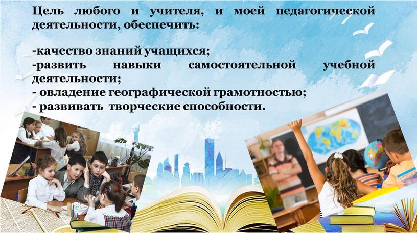 Цель любого и учителя, и моей педагогической деятельности, обеспечить: -качество знаний учащихся; -развить навыки самостоятельной учебной деятельности; - овладение географической грамотностью; - развивать творческие способности