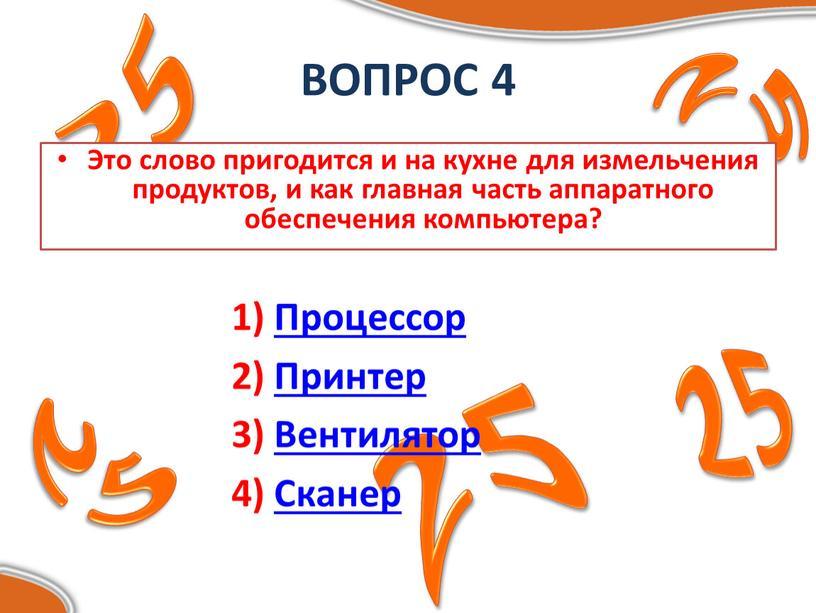 ВОПРОС 4 Это слово пригодится и на кухне для измельчения продуктов, и как главная часть аппаратного обеспечения компьютера? 1)