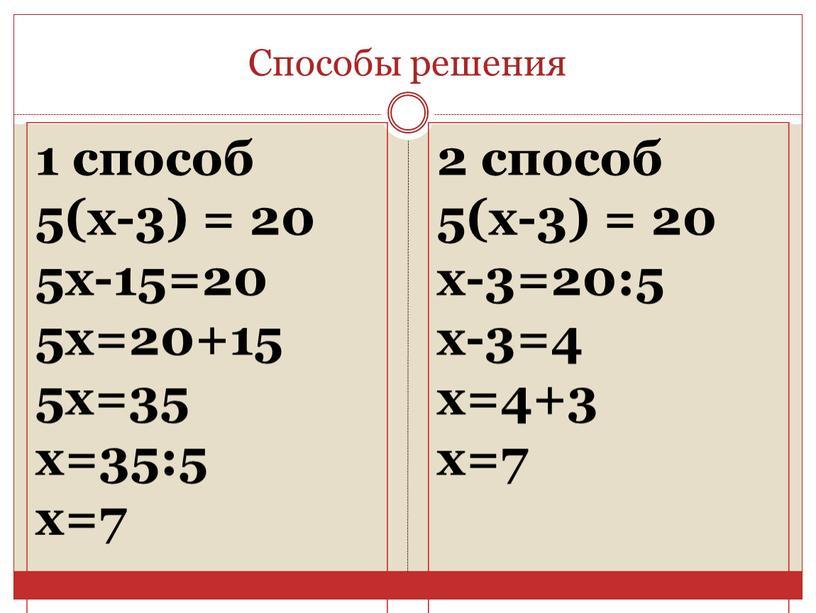Способы решения 1 способ 5(x-3) = 20 5x-15=20 5x=20+15 5x=35 x=35:5 x=7 2 способ 5(x-3) = 20 x-3=20:5 x-3=4 x=4+3 x=7