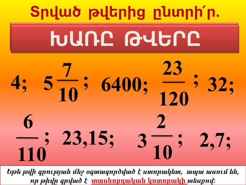 Տրված թվերից ընտրի՛ր. 4; ; 6400; ; 32; 110 6 23,15; ; 3 2 10 2,7; ; 23 120 5 7 10 ԲՆԱԿԱՆ ԹՎԵՐԸ ՍՈՎՈՐԱԿԱՆ…