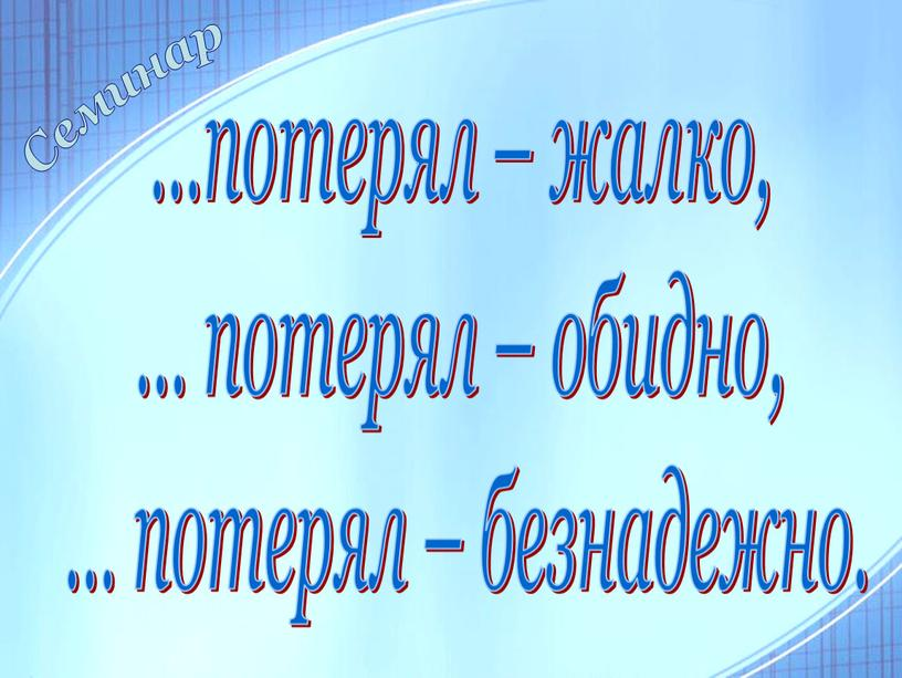 …потерял – жалко, … потерял – обидно, … потерял – безнадежно. Семинар