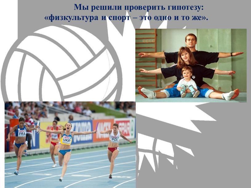 Мы решили проверить гипотезу: «физкультура и спорт – это одно и то же»