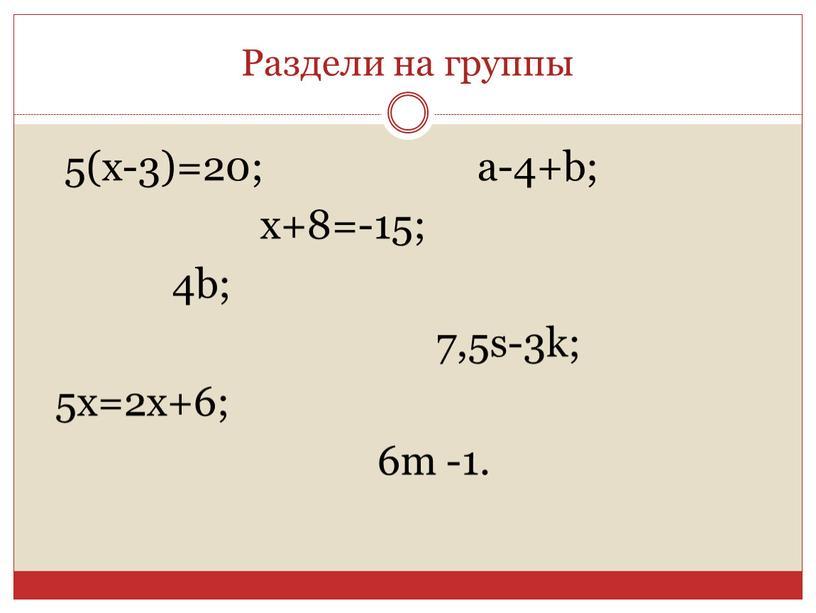 Раздели на группы 5(x-3)=20; a-4+b; x+8=-15; 4b; 7,5s-3k; 5x=2x+6; 6m -1