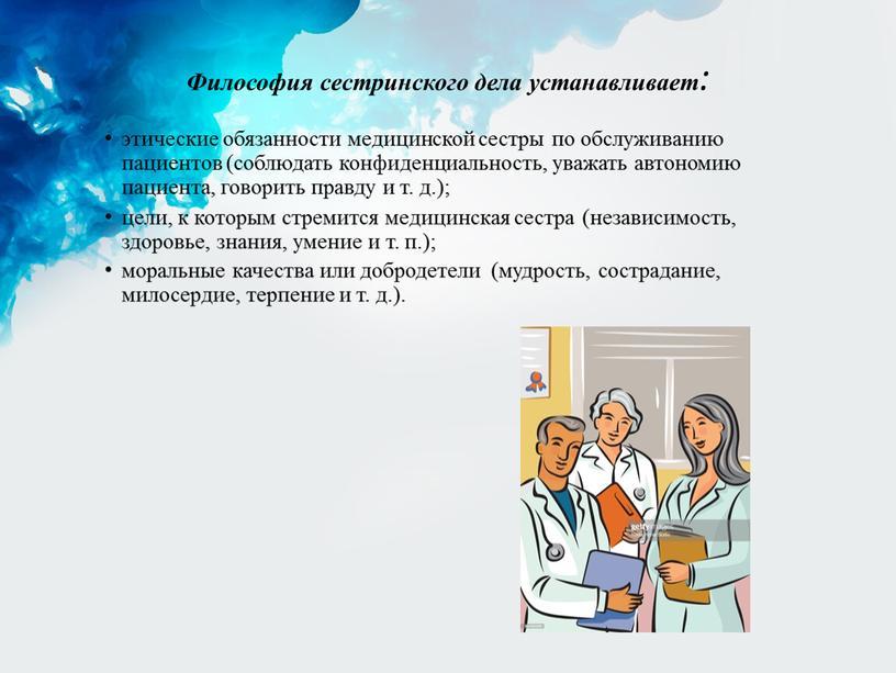 Философия сестринского дела устанавливает: этические обязанности медицинской сестры по обслуживанию пациентов (соблюдать конфиденциальность, уважать автономию пациента, говорить правду и т