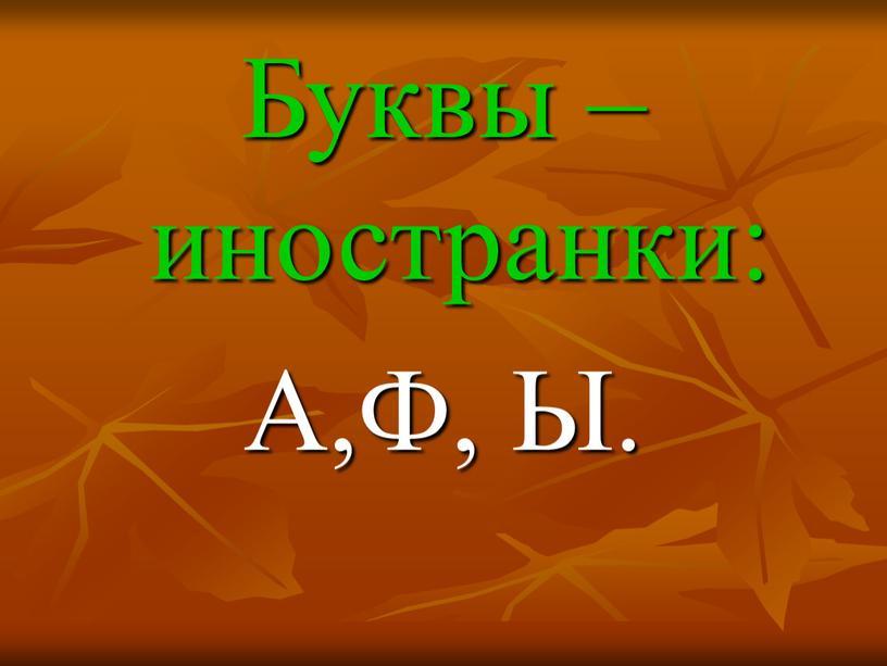 Буквы – иностранки: А,Ф, Ы.