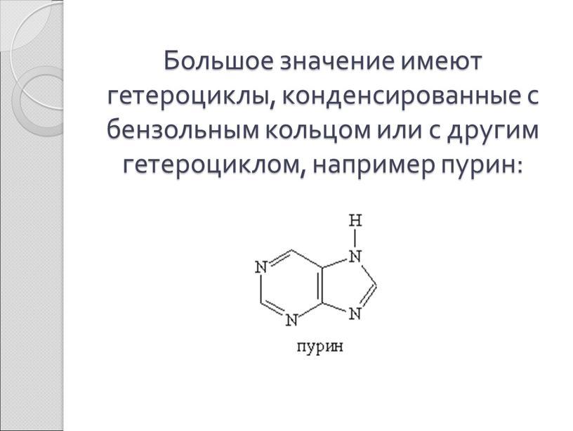 Большое значение имеют гетероциклы, конденсированные с бензольным кольцом или с другим гетероциклом, например пурин:
