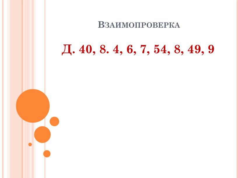 Взаимопроверка Д. 40, 8. 4, 6, 7, 54, 8, 49, 9