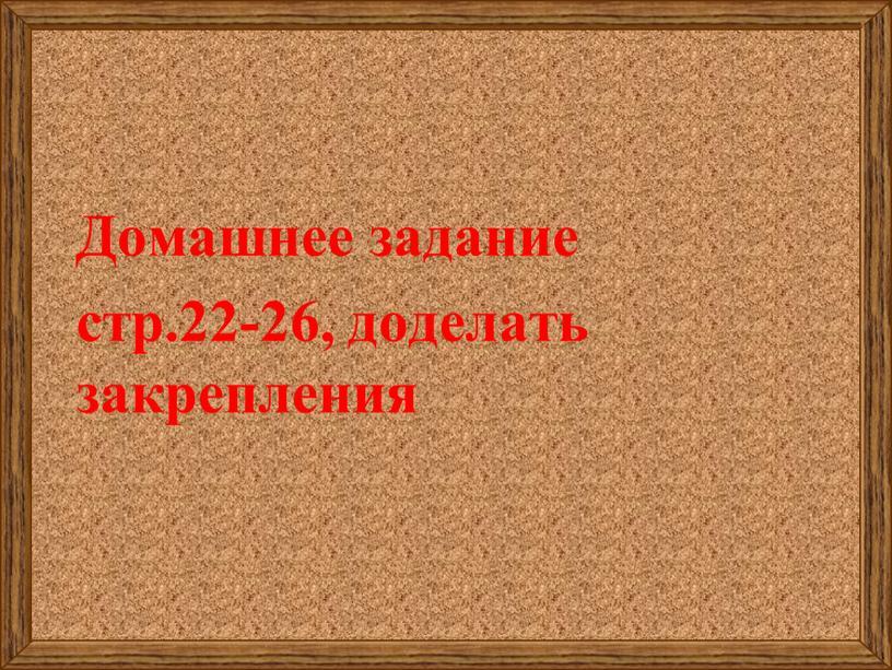 Домашнее задание стр.22-26, доделать закрепления