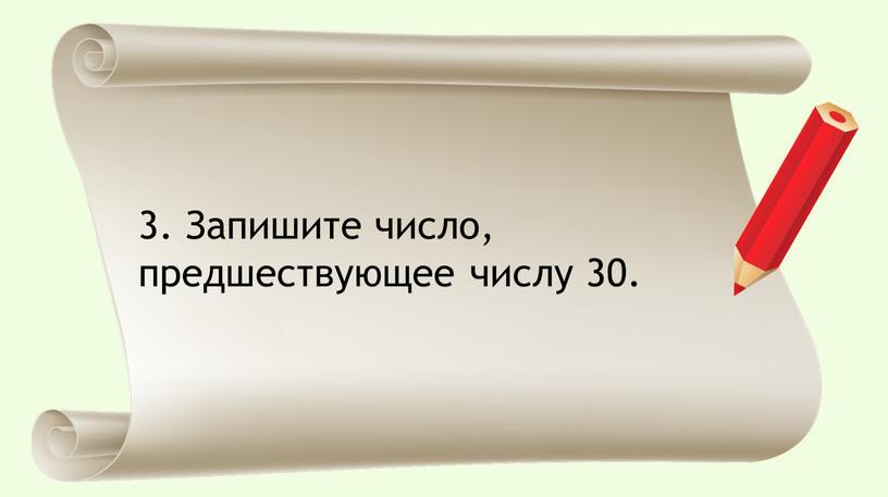 Запишите число, предшествующее числу 30