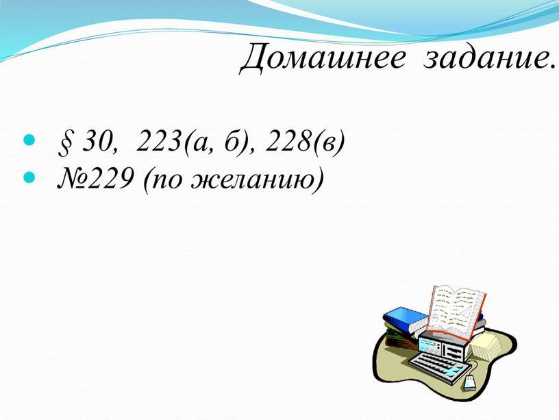 Домашнее задание. § 30, 223(а, б), 228(в) №229 (по желанию)