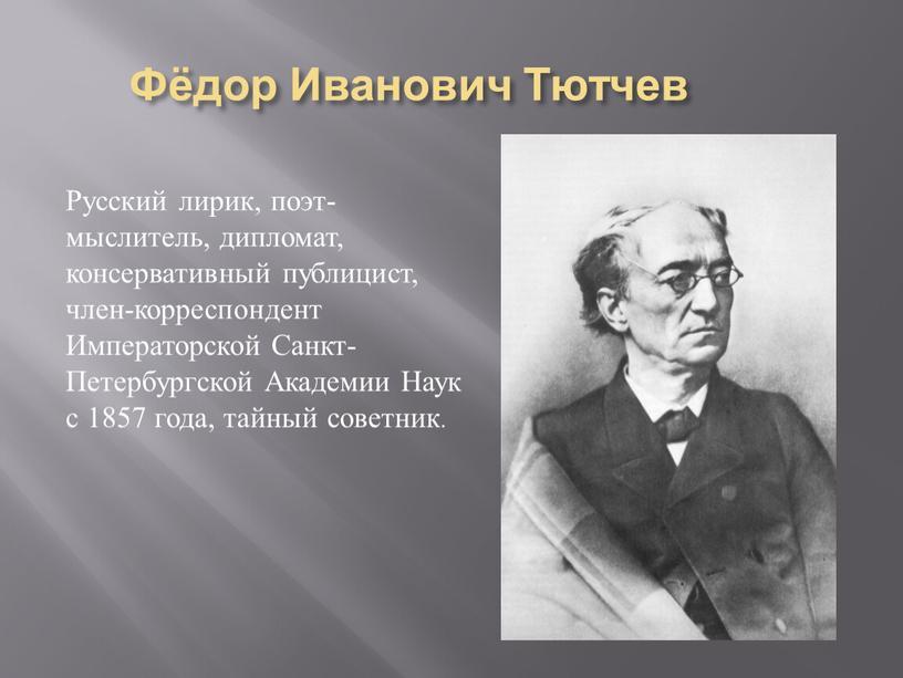 Фёдор Иванович Тютчев Русский лирик, поэт-мыслитель, дипломат, консервативный публицист, член-корреспондент