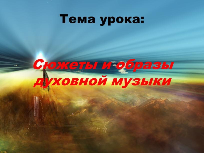 Тема урока: Сюжеты и образы духовной музыки