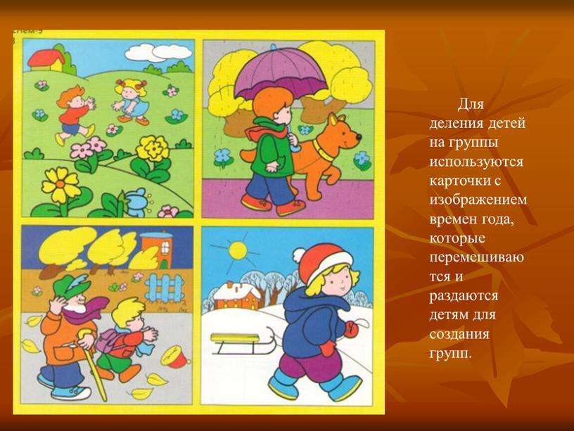 Для деления детей на группы используются карточки с изображением времен года, которые перемешиваются и раздаются детям для создания групп