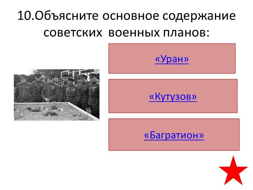 Объясните основное содержание советских военных планов: «Уран» «Кутузов» «Багратион»