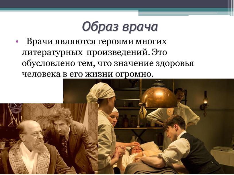 Образ врача Врачи являются героями многих литературных произведений
