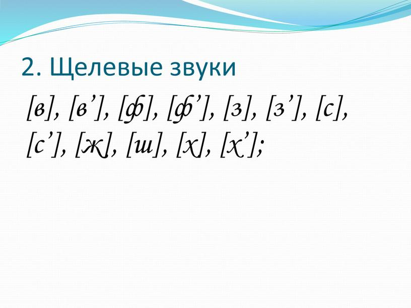 Щелевые звуки [в], [в'], [ф], [ф'], [з], [з'], [с], [с'], [ж], [ш], [х], [х'];
