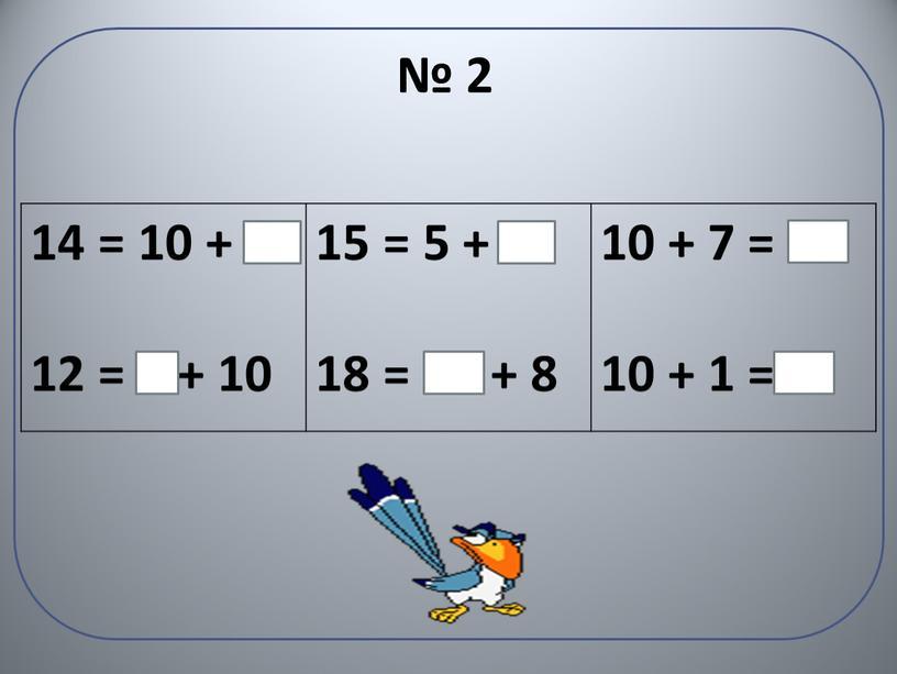 14 = 10 + 4 12 = 2 + 10 15 = 5 + 10 18 = 10 + 8 10 + 7 = 17…