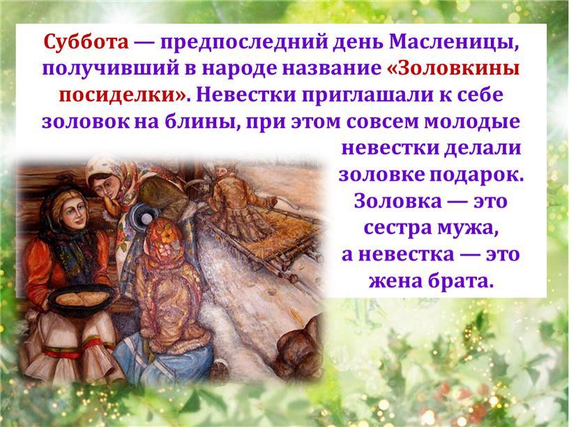 Суббота — предпоследний день Масленицы, получивший в народе название «Золовкины посиделки»