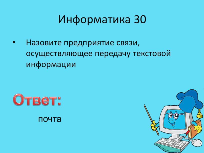 Информатика 30 Назовите предприятие связи, осуществляющее передачу текстовой информации