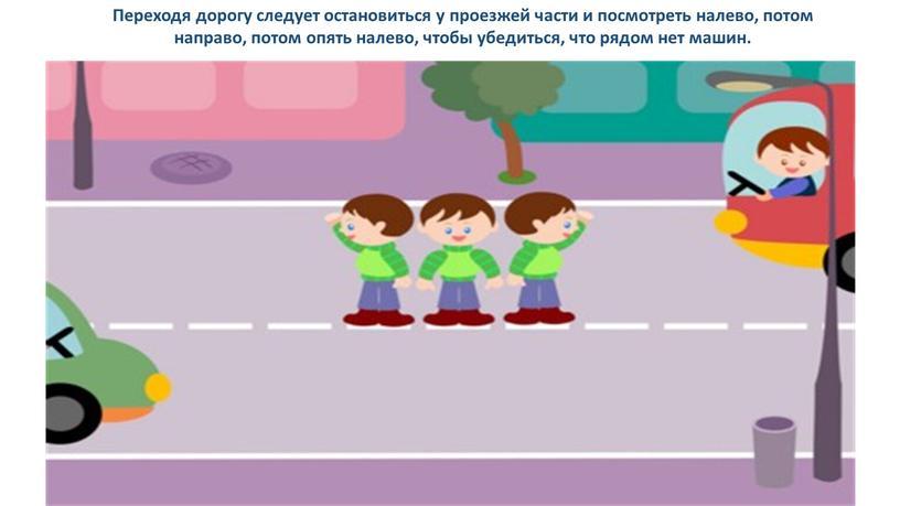 Переходя дорогу следует остановиться у проезжей части и посмотреть налево, потом направо, потом опять налево, чтобы убедиться, что рядом нет машин