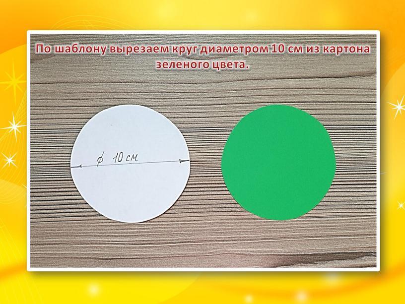 По шаблону вырезаем круг диаметром 10 см из картона зеленого цвета
