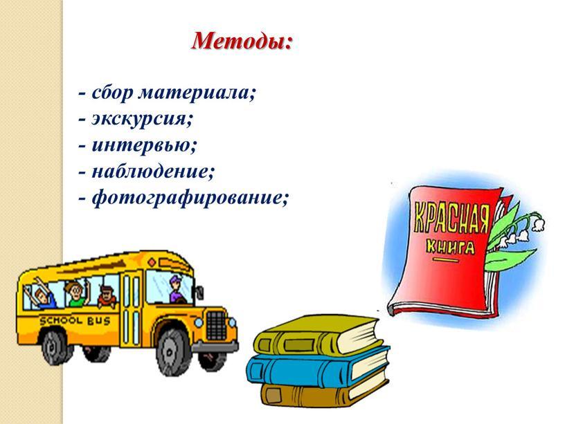 Методы: - сбор материала; - экскурсия; - интервью; - наблюдение; - фотографирование;