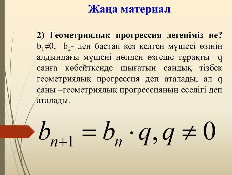 Жаңа материал 2) Геометриялық прогрессия дегеніміз не? b1≠0, b2- ден бастап кез келген мүшесі өзінің алдындағы мүшені нөлден өзгеше тұрақты q санға көбейткенде шығатын сандық…