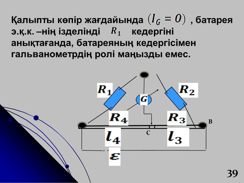39 Қалыпты көпір жағдайында , батарея э.қ.к. –нің ізделінді кедергіні анықтағанда, батареяның кедергісімен гальванометрдің ролі маңызды емес.