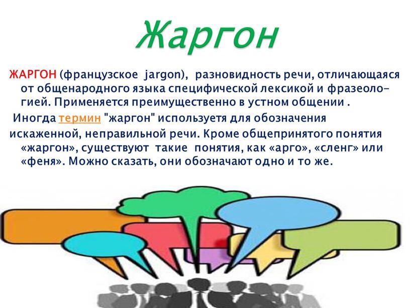 ЖАРГОН (французское jargon), разновидность речи, отличающаяся от общенародного языка специфической лексикой и фразеоло-гией
