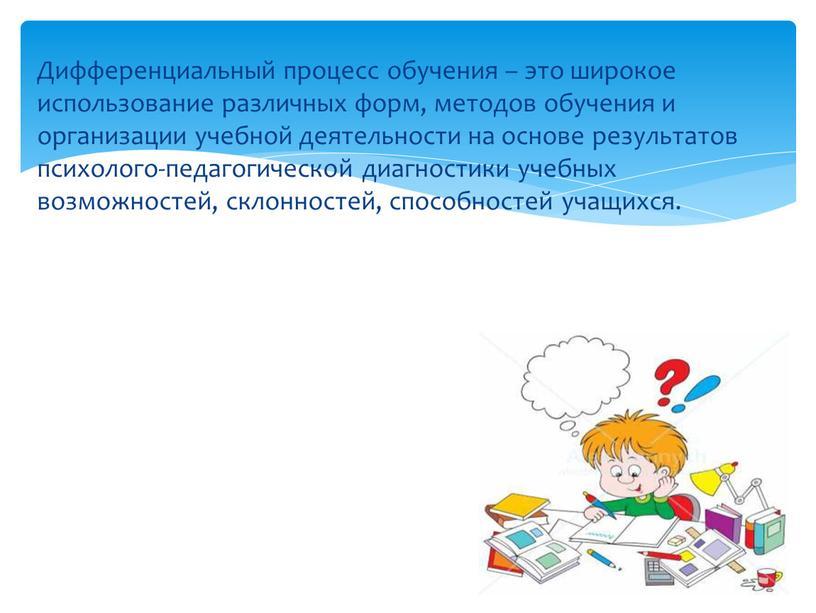 Дифференциальный процесс обучения – это широкое использование различных форм, методов обучения и организации учебной деятельности на основе результатов психолого-педагогической диагностики учебных возможностей, склонностей, способностей учащихся