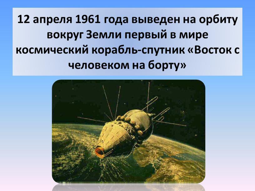 Земли первый в мире космический корабль-спутник «Восток с человеком на борту»