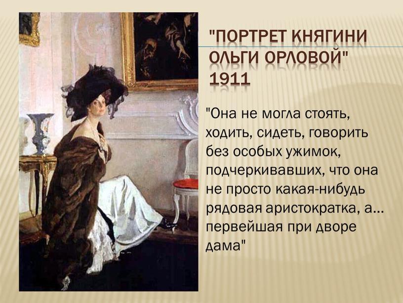 """Портрет княгини Ольги Орловой"""" 1911 """"Она не могла стоять, ходить, сидеть, говорить без особых ужимок, подчеркивавших, что она не просто какая-нибудь рядовая аристократка, а"""