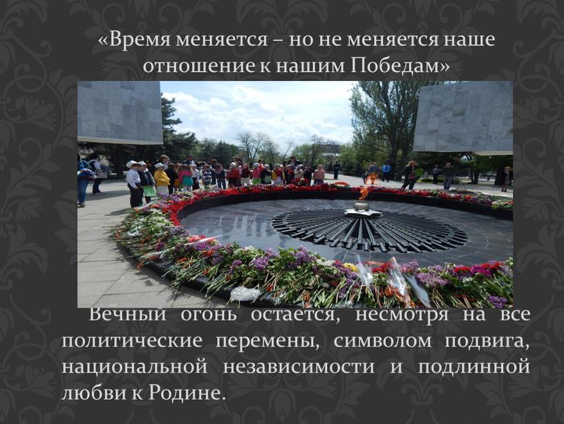 Вечный огонь остается, несмотря на все политические перемены, символом подвига, национальной независимости и подлинной любви к