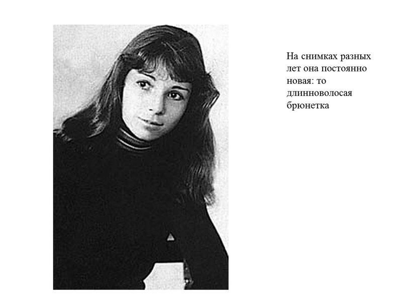 На снимках разных лет она постоянно новая: то длинноволосая брюнетка